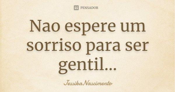 Nao espere um sorriso para ser gentil...... Frase de JessikaNascimento.