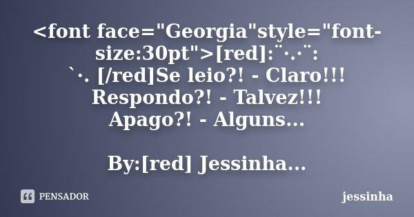 """<font face=""""Georgia""""style=""""font-size:30pt"""">[red]:¨·.·¨: `·. [/red]Se leio?! - Claro!!! Respondo?! - Talvez!!! Apago?! - Alguns... By:[... Frase de jessinha."""