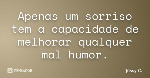 Apenas um sorriso tem a capacidade de melhorar qualquer mal humor.... Frase de Jéssy C..
