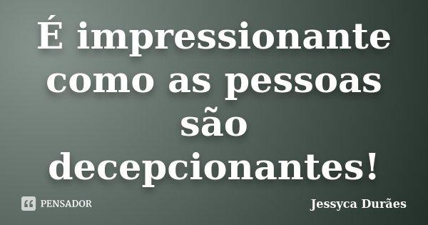 É impressionante como as pessoas são decepcionantes!... Frase de Jessyca Durães.