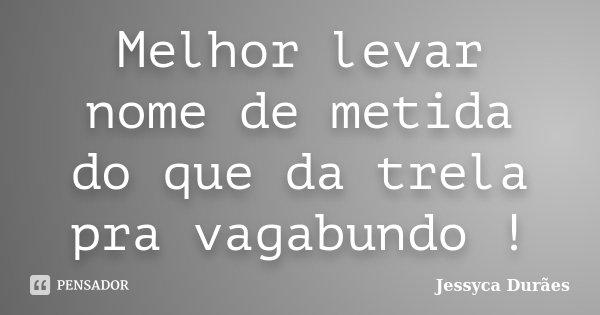Melhor levar nome de metida do que da trela pra vagabundo !... Frase de Jessyca Durães.