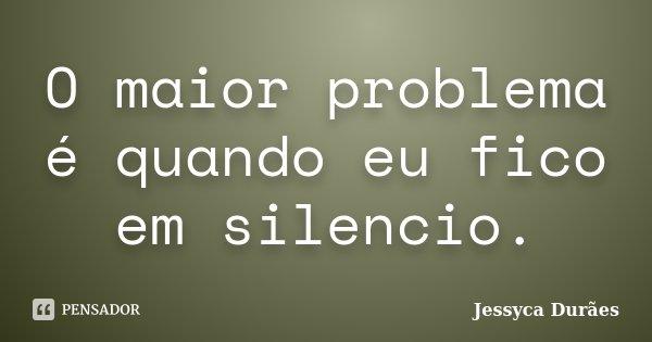 O maior problema é quando eu fico em silencio.... Frase de Jessyca Durães.