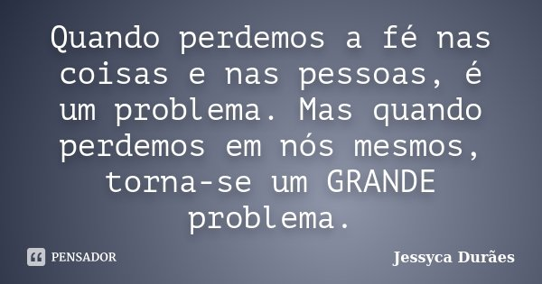 Quando perdemos a fé nas coisas e nas pessoas, é um problema. Mas quando perdemos em nós mesmos, torna-se um GRANDE problema.... Frase de Jessyca Durães.