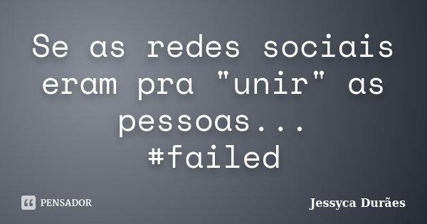 """Se as redes sociais eram pra """"unir"""" as pessoas... #failed... Frase de Jessyca Durães."""