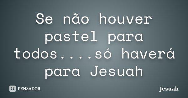Se não houver pastel para todos....só haverá para Jesuah... Frase de Jesuah.