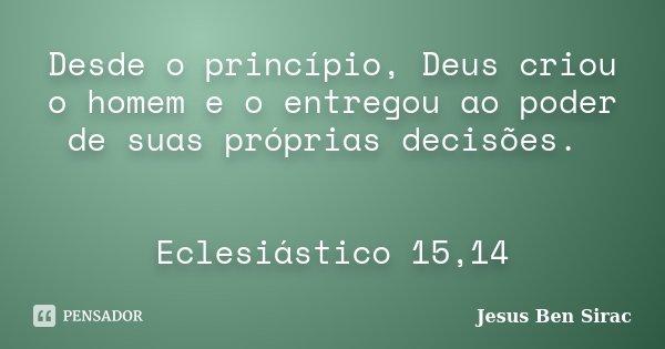 Desde o princípio, Deus criou o homem e o entregou ao poder de suas próprias decisões. Eclesiástico 15,14... Frase de Jesus Ben Sirac.