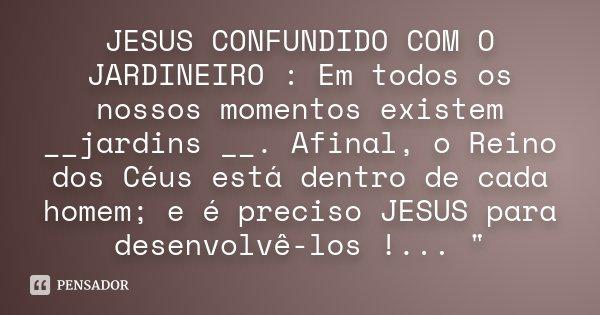 JESUS CONFUNDIDO COM O JARDINEIRO : Em todos os nossos momentos existem __jardins __. Afinal, o Reino dos Céus está dentro de cada homem; e é preciso JESUS para... Frase de Anônimo.
