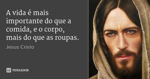 A vida é mais importante do que a comida, e o corpo, mais do que as roupas.... Frase de Jesus Cristo.