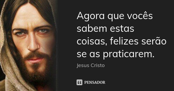 Agora que vocês sabem estas coisas, felizes serão se as praticarem.... Frase de Jesus Cristo.