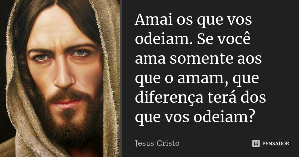 Amai os que vos odeiam. Se você ama somente aos que o amam, que diferença terá dos que vos odeiam?... Frase de Jesus Cristo.