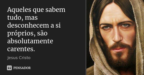 Aqueles que sabem tudo, mas desconhecem a si próprios, são absolutamente carentes.... Frase de Jesus Cristo.