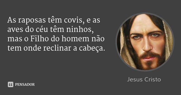 As raposas têm covis, e as aves do céu têm ninhos, mas o Filho do homem não tem onde reclinar a cabeça.... Frase de Jesus Cristo.