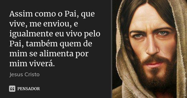 Assim como o Pai, que vive, me enviou, e igualmente eu vivo pelo Pai, também quem de mim se alimenta por mim viverá.... Frase de Jesus Cristo.