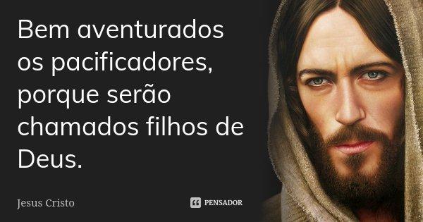 Bem aventurados os pacificadores, porque serão chamados filhos de Deus.... Frase de Jesus Cristo.