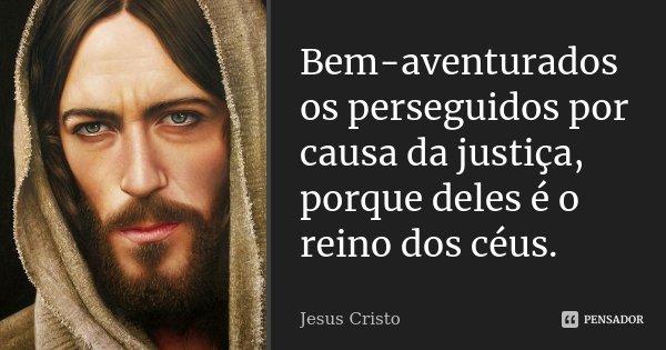 Bem-aventurados os perseguidos por causa da justiça, porque deles é o reino dos céus.... Frase de Jesus Cristo.