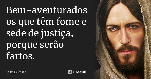 Bem-aventurados os que têm fome e sede de justiça, porque serão fartos.... Frase de Jesus Cristo.