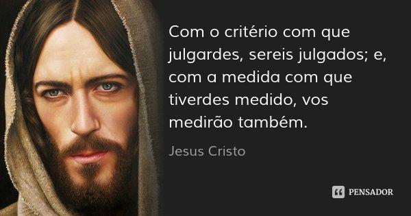 Com o critério com que julgardes, sereis julgados; e, com a medida com que tiverdes medido, vos medirão também.... Frase de Jesus Cristo.