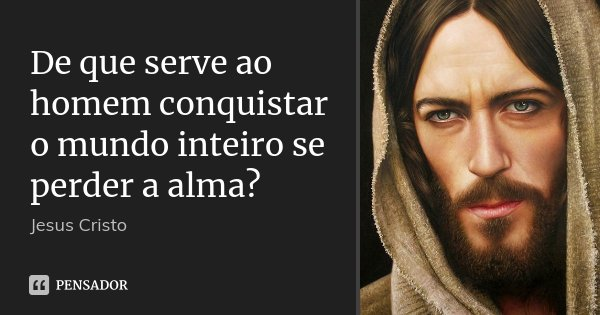 De que serve ao homem conquistar o mundo inteiro se perder a alma?... Frase de Jesus Cristo.