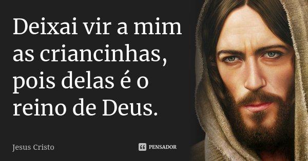 Deixai vir a mim as criancinhas, pois delas é o reino de Deus.... Frase de Jesus Cristo.