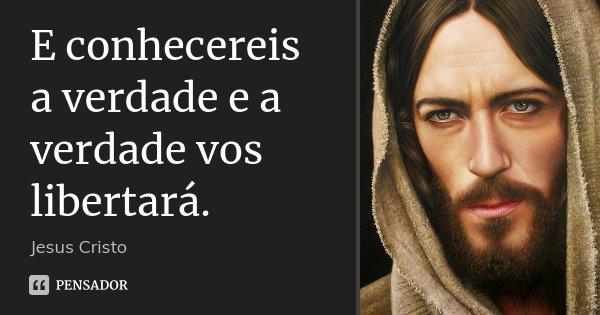 E conhecereis a verdade e a verdade vos libertará.... Frase de Jesus Cristo.