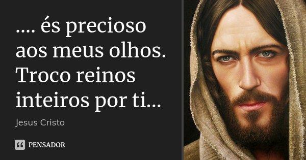 .... és precioso aos meus olhos. Troco reinos inteiros por ti...... Frase de Jesus Cristo.