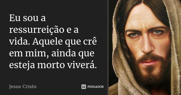 Eu sou a ressurreição e a vida. Aquele que crê em mim, ainda que esteja morto viverá.... Frase de Jesus Cristo.
