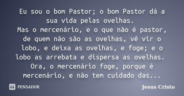 Eu sou o bom Pastor; o bom Pastor dá a sua vida pelas ovelhas. Mas o mercenário, e o que não é pastor, de quem não são as ovelhas, vê vir o lobo, e deixa as ove... Frase de Jesus Cristo.