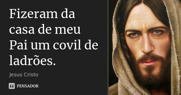 Fizeram da casa de meu Pai um covil de ladrões.... Frase de Jesus Cristo.