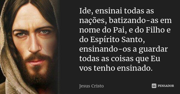 Ide, ensinai todas as nações,... Jesus Cristo