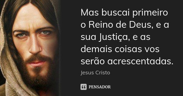 Mas buscai primeiro o Reino de Deus, e a sua Justiça, e as demais coisas vos serão acrescentadas.... Frase de Jesus Cristo.