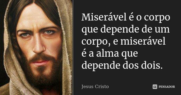 Miserável é o corpo que depende de um corpo, e miserável é a alma que depende dos dois.... Frase de Jesus Cristo.