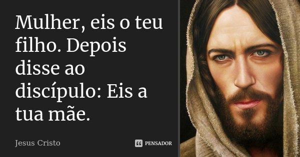 Mulher, eis o teu filho. Depois disse ao discípulo: Eis a tua mãe.... Frase de Jesus Cristo.