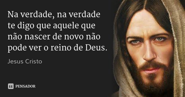 Na verdade, na verdade te digo que aquele que não nascer de novo não pode ver o reino de Deus.... Frase de Jesus Cristo.