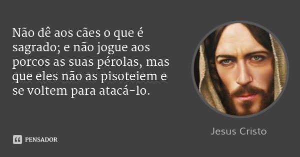 Não dê aos cães o que é sagrado; e não jogue aos porcos as suas pérolas, mas que eles não as pisoteiem e se voltem para atacá-lo.... Frase de Jesus Cristo.