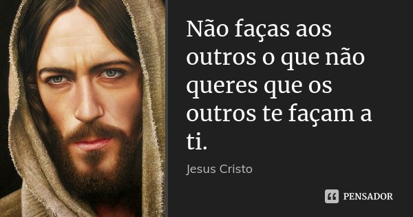 Não Faças Aos Outros O Que Não Queres Jesus Cristo