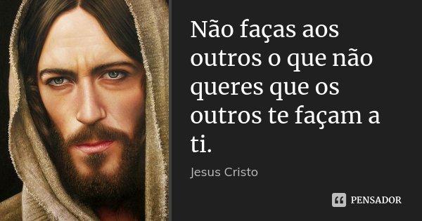 Não faças aos outros o que não queres que os outros te façam a ti.... Frase de Jesus Cristo.