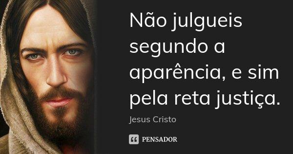 Não julgueis segundo a aparência, e sim pela reta justiça.... Frase de Jesus Cristo.