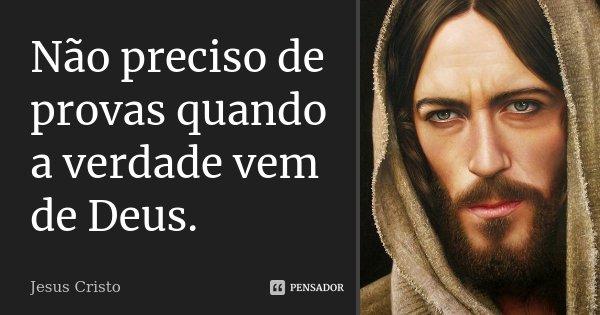 Não preciso de provas quando a verdade vem de Deus.... Frase de Jesus Cristo.