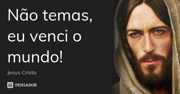 Não temas, eu venci o mundo!... Frase de Jesus Cristo.