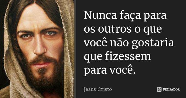 Nunca faça para os outros o que você não gostaria que fizessem para você.... Frase de Jesus Cristo.