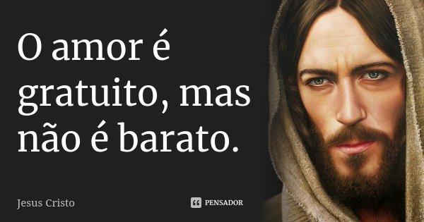 O amor é gratuito, mas não é barato.... Frase de Jesus Cristo.