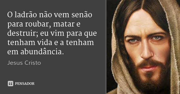 O ladrão não vem senão para roubar, matar e destruir; eu vim para que tenham vida e a tenham em abundância.... Frase de Jesus Cristo.