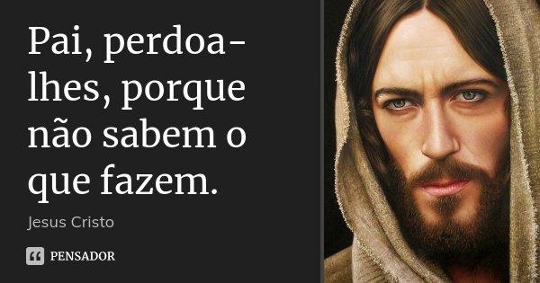Pai, perdoa-lhes, porque não sabem o que fazem.... Frase de Jesus Cristo.