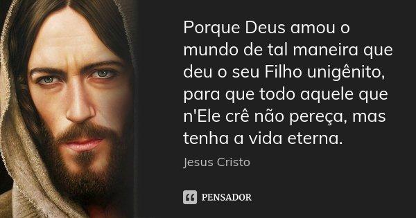 Porque Deus amou o mundo de tal maneira que deu o seu Filho unigênito, para que todo aquele que n'Ele crê não pereça, mas tenha a vida eterna.... Frase de Jesus Cristo.