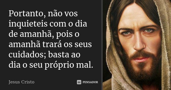 Portanto, não vos inquieteis com o dia de amanhã, pois o amanhã trará os seus cuidados; basta ao dia o seu próprio mal.... Frase de Jesus Cristo.