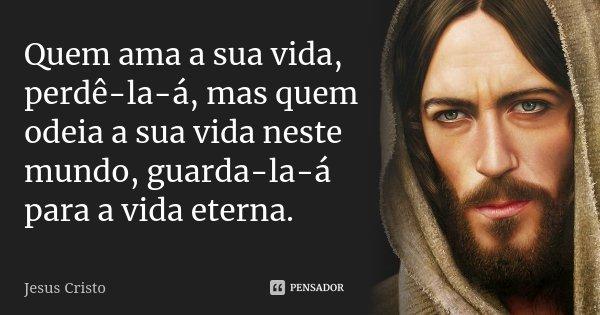 Quem ama a sua vida, perdê-la-á, mas quem odeia a sua vida neste mundo, guarda-la-á para a vida eterna.... Frase de Jesus Cristo.