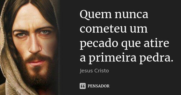 Quem nunca cometeu um pecado que atire a primeira pedra.... Frase de Jesus Cristo.