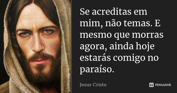 Se acreditas em mim, não temas. E mesmo que morras agora, ainda hoje estarás comigo no paraíso.... Frase de Jesus Cristo.