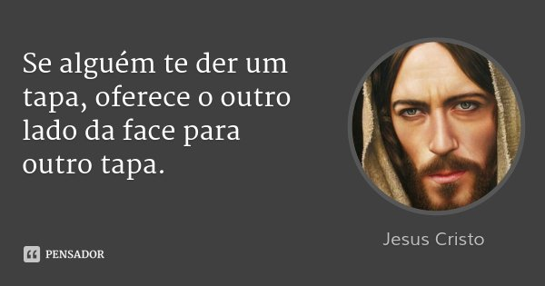 Se alguém te der um tapa, oferece o outro lado da face para outro tapa.... Frase de Jesus Cristo.