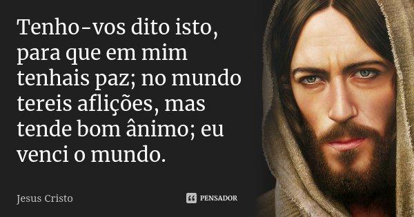 Tenho-vos dito isto, para que em mim tenhais paz; no mundo tereis aflições, mas tende bom ânimo; eu venci o mundo.... Frase de Jesus Cristo.